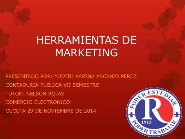 HERRAMIENTAS DE MARKETING  PRESENTADO POR: YUDITH KARINA ASCANIO PEREZ  CONTADURIA PUBLICA VII SEMESTRE  TUTOR: NELSON ROJ...