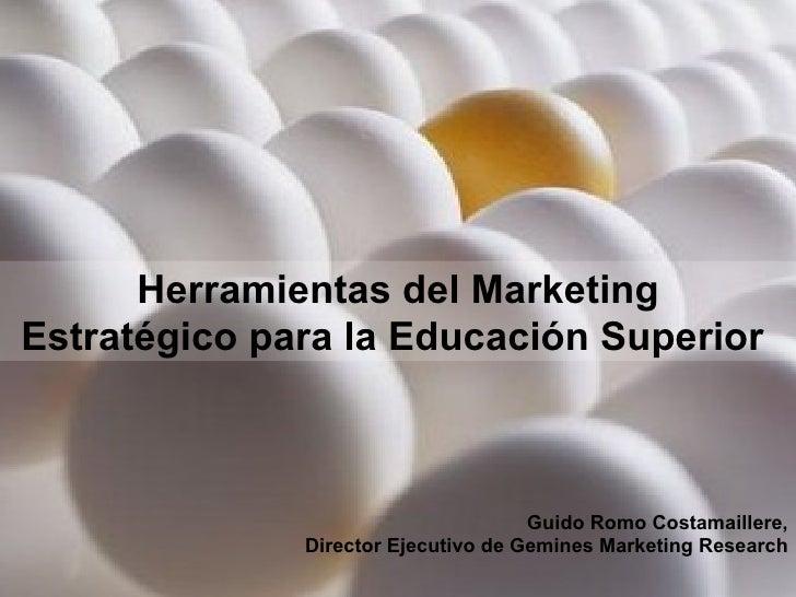 Herramientas del Marketing Estratégico para la Educación Superior  Guido Romo Costamaillere, Director Ejecutivo de Gemines...