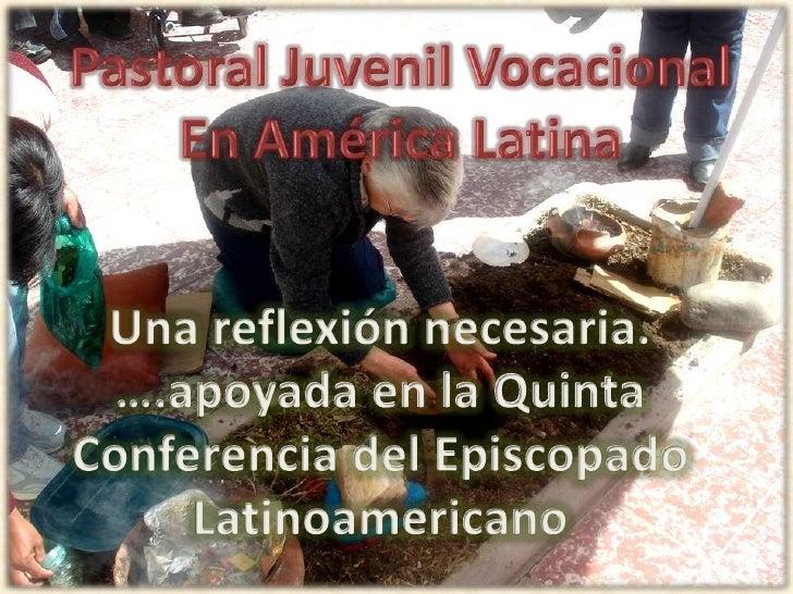 Pastoral Juvenil Vocacional<br />En América Latina<br />Una reflexión necesaria.<br />….apoyada en la Quinta Conferencia d...