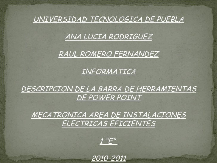 UNIVERSIDAD TECNOLOGICA DE PUEBLA ANA LUCIA RODRIGUEZ RAUL ROMERO FERNANDEZ INFORMATICA DESCRIPCION DE LA BARRA DE HERRAMI...