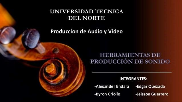 UNIVERSIDAD TECNICA DEL NORTE Produccion de Audio y Video  INTEGRANTES: -Alexander Endara  -Edgar Quezada  -Byron Criollo ...