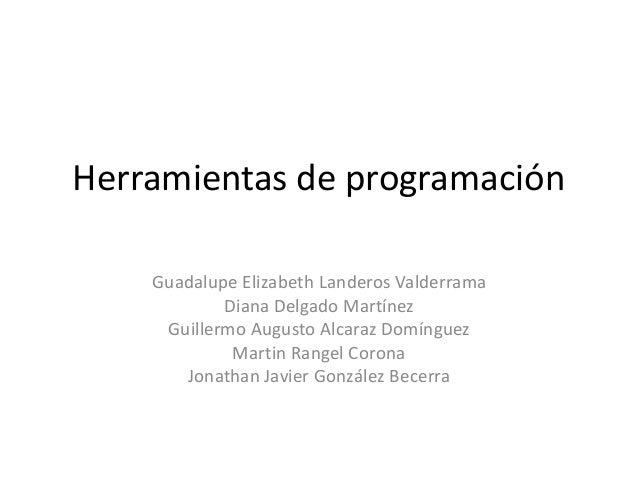 Herramientas de programación Guadalupe Elizabeth Landeros Valderrama Diana Delgado Martínez Guillermo Augusto Alcaraz Domí...