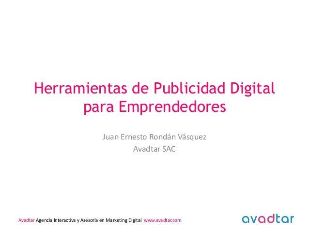 Herramientas de Publicidad Digital para Emprendedores Juan Ernesto Rondán Vásquez Avadtar SAC  Avadtar Agencia Interactiva...