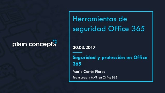 30.03.2017 Herramientas de seguridad Office 365 Mario Cortés Flores Seguridad y protección en Office 365 Team Lead y MVP e...