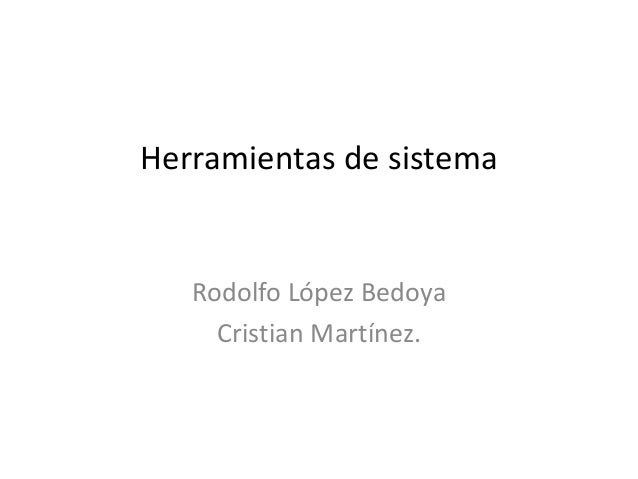 Herramientas de sistema Rodolfo López Bedoya Cristian Martínez.