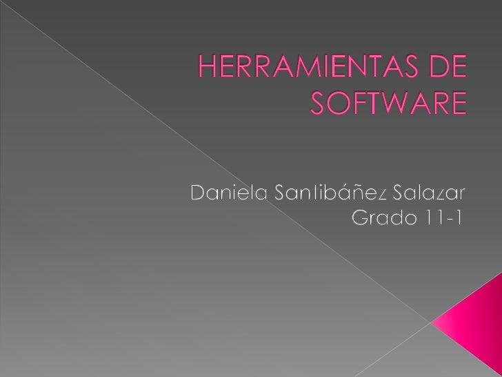 HERRAMIENTAS DE SOFTWARE<br />Daniela Santibáñez Salazar<br />Grado 11-1<br />