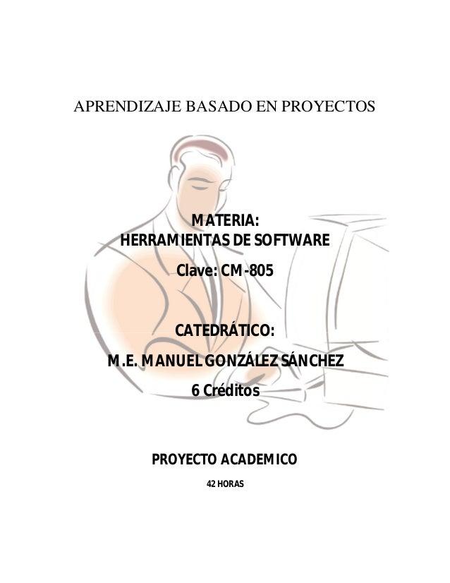 APRENDIZAJE BASADO EN PROYECTOSMATERIA:HERRAMIENTAS DE SOFTWAREClave: CM-805CATEDRÁTICO:M.E. MANUEL GONZÁLEZ SÁNCHEZ6 Créd...