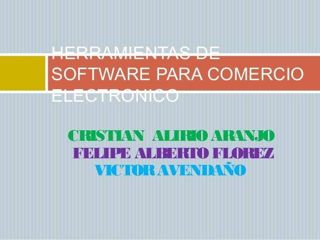 CRISTIAN ALIRIO ARANJO FELIPE ALBERTO FLOREZ VICTORAVENDAÑO HERRAMIENTAS DE SOFTWARE PARA COMERCIO ELECTRONICO