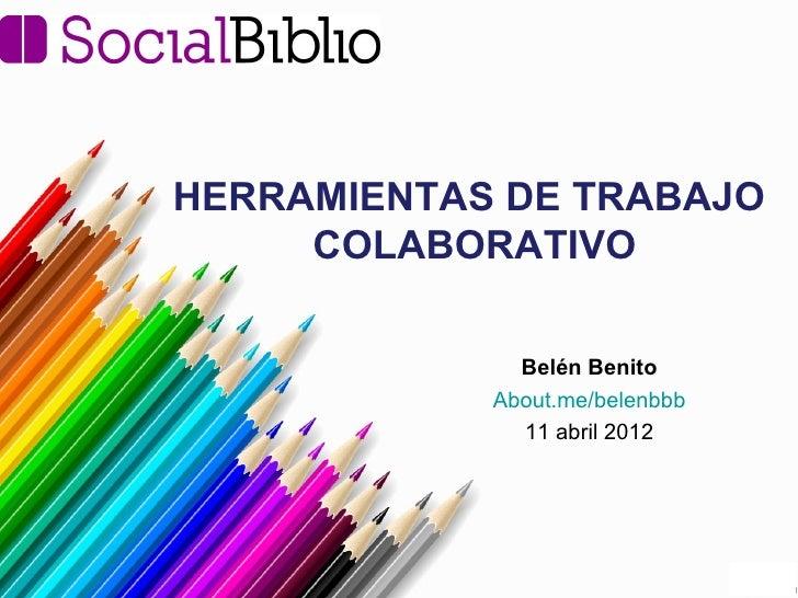 HERRAMIENTAS DE TRABAJO     COLABORATIVO              Belén Benito            About.me/belenbbb              11 abril 2012