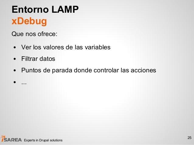 Entorno LAMP xDebug Que nos ofrece: • Ver los valores de las variables • Filtrar datos • Puntos de parada donde controlar ...