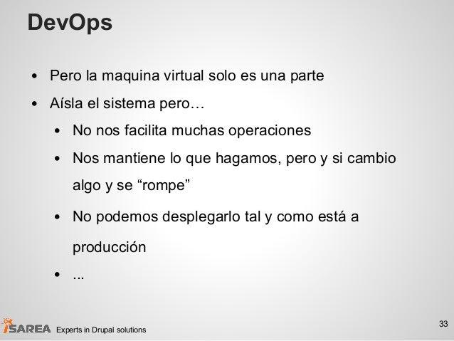 DevOps • Pero la maquina virtual solo es una parte • Aísla el sistema pero… • No nos facilita muchas operaciones • Nos man...
