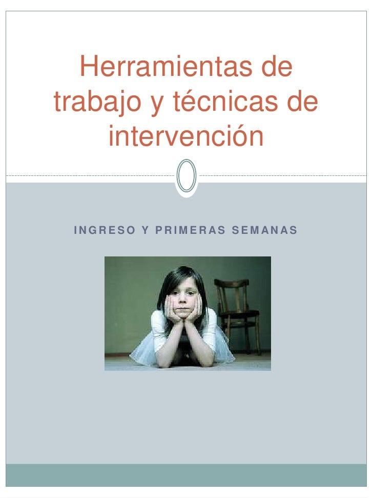 Herramientas de trabajo y técnicas de intervención <br />Ingreso y primeras semanas<br />