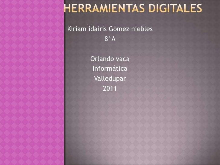 Herramientas digitales<br />Kiriam idairis Gómez niebles<br />8°A<br />Orlando vaca<br />Informática<br />Valledupar <br /...