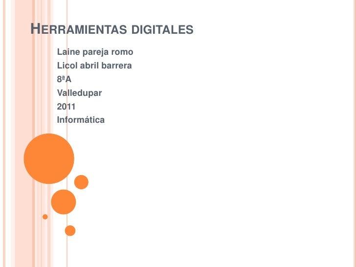 Herramientas digitales<br />Laine pareja romo<br />Licol abril barrera<br />8ªA<br />Valledupar <br />2011<br />Informátic...