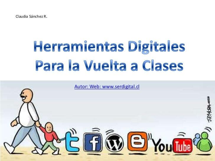 Claudia Sánchez R.<br />Herramientas Digitales<br />Para la Vuelta a Clases<br />Autor: Web: www.serdigital.cl <br />