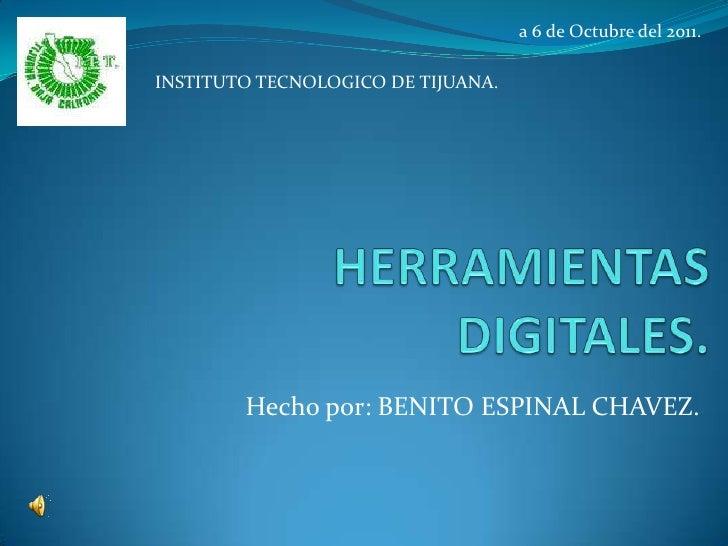 a 6 de Octubre del 2011.INSTITUTO TECNOLOGICO DE TIJUANA.        Hecho por: BENITO ESPINAL CHAVEZ.