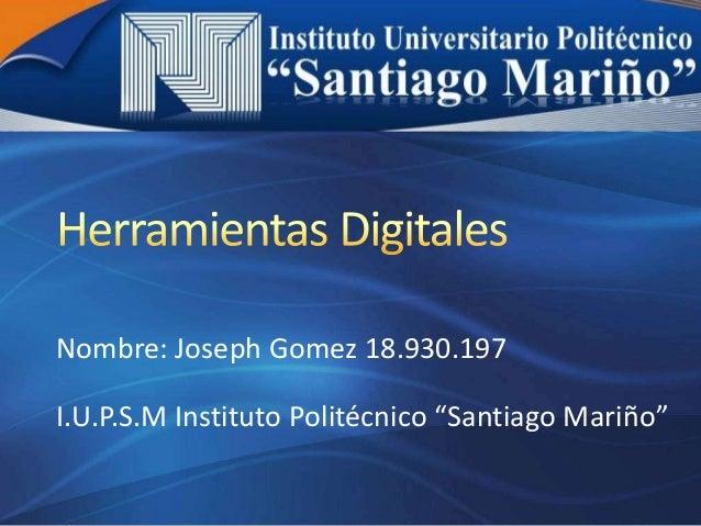 "Nombre: Joseph Gomez 18.930.197 I.U.P.S.M Instituto Politécnico ""Santiago Mariño"""
