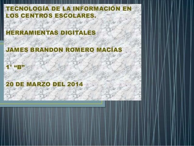 """TECNOLOGÍA DE LA INFORMACIÓN EN LOS CENTROS ESCOLARES. HERRAMIENTAS DIGITALES JAMES BRANDON ROMERO MACÍAS 1° """"B"""" 20 DE MAR..."""