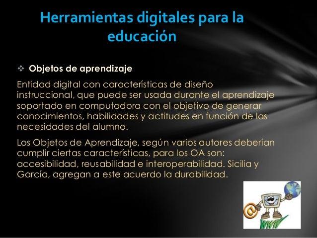  Objetos de aprendizaje Entidad digital con características de diseño instruccional, que puede ser usada durante el apren...