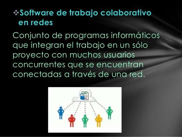 Software de trabajo colaborativo en redes Conjunto de programas informáticos que integran el trabajo en un sólo proyecto ...