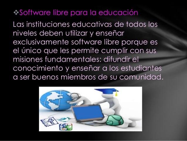 Software libre para la educación Las instituciones educativas de todos los niveles deben utilizar y enseñar exclusivament...