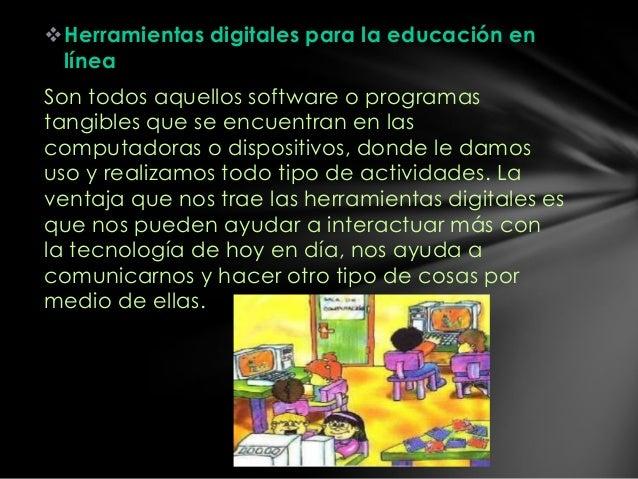 Herramientas digitales para la educación en línea Son todos aquellos software o programas tangibles que se encuentran en ...