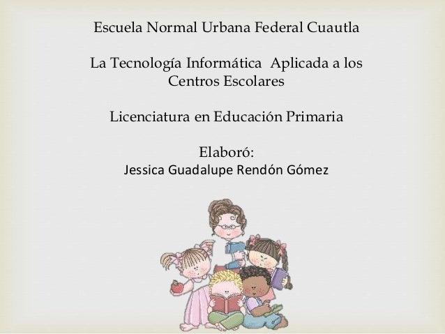 Escuela Normal Urbana Federal Cuautla La Tecnología Informática Aplicada a los Centros Escolares Licenciatura en Educación...