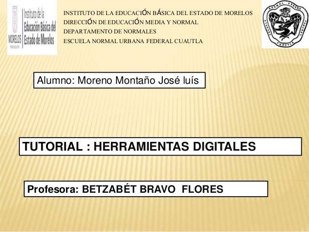 TUTORIAL : HERRAMIENTAS DIGITALES Profesora: BETZABÉT BRAVO FLORES Alumno: Moreno Montaño José luís INSTITUTO DE LA EDUCAC...