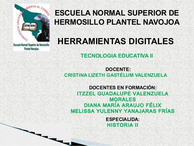 ESCUELA NORMAL SUPERIOR DE HERMOSILLO PLANTEL NAVOJOA  HERRAMIENTAS DIGITALES TECNOLOGIA EDUCATIVA II DOCENTE: CRISTINA LI...
