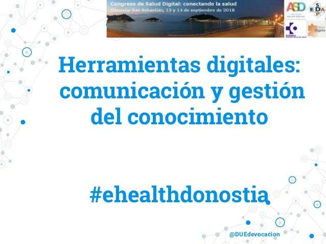 Herramientas digitales: comunicación y gestión del conocimiento #ehealthdonostia @DUEdevocacion