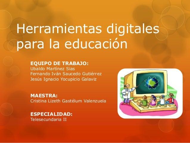 Herramientas digitales para la educación EQUIPO DE TRABAJO:  Ubaldo Martínez Sias Fernando Iván Saucedo Gutiérrez Jesús Ig...