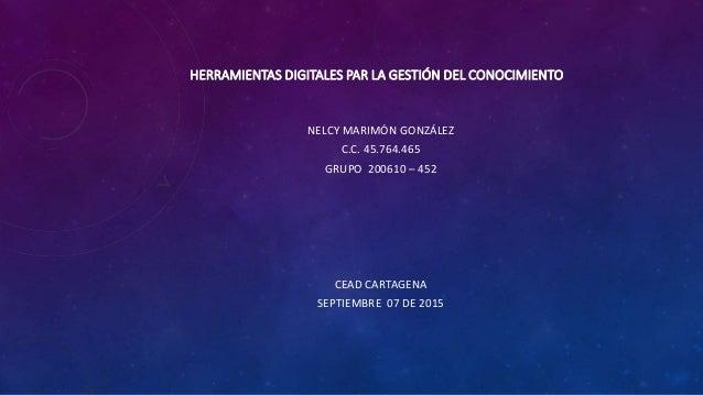 HERRAMIENTAS DIGITALES PAR LA GESTIÓN DEL CONOCIMIENTO NELCY MARIMÓN GONZÁLEZ C.C. 45.764.465 GRUPO 200610 – 452 CEAD CART...
