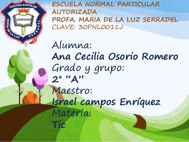 ESCUELA NORMAL PARTICULAR AUTORIZADA PROFA. MARIA DE LA LUZ SERRADEL CLAVE: 30PNL0011J Alumna: Ana Cecilia Osorio Romero G...