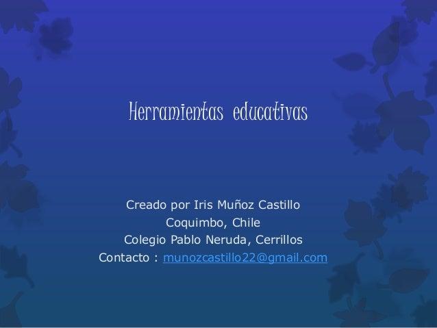 Herramientas educativas Creado por Iris Muñoz Castillo Coquimbo, Chile Colegio Pablo Neruda, Cerrillos Contacto : munozcas...