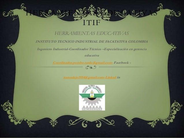 HERRAMIENTAS EDUCATIVAS ITIF HERRAMIENTAS EDUCATIVAS INSTITUTO TECNICO INDUSTRIAL DE FACATATIVA COLOMBIA Ingeniero Industr...
