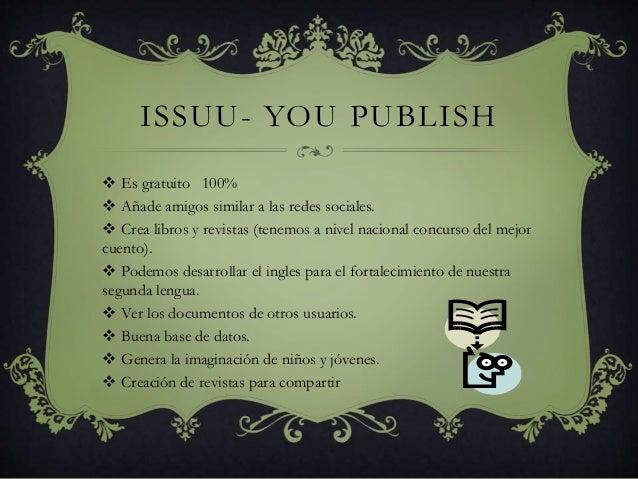 ISSUU- YOU PUBLISH  Es gratuito 100%  Añade amigos similar a las redes sociales.  Crea libros y revistas (tenemos a niv...