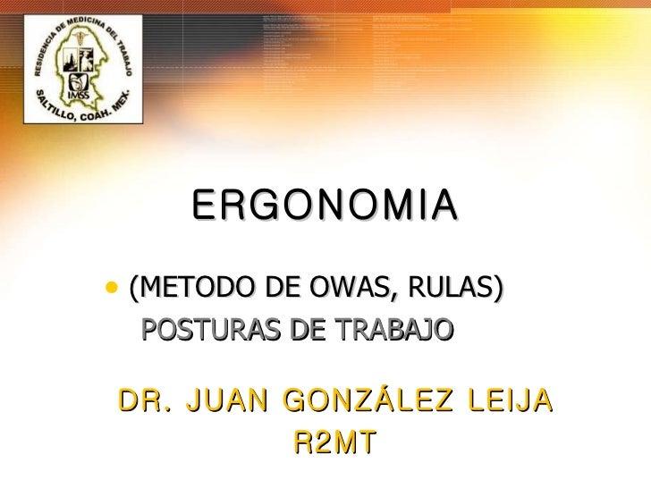 ERGONOMIA <ul><li>(METODO DE OWAS, RULAS) </li></ul><ul><li>POSTURAS DE TRABAJO </li></ul>DR. JUAN GONZÁLEZ LEIJA R2MT