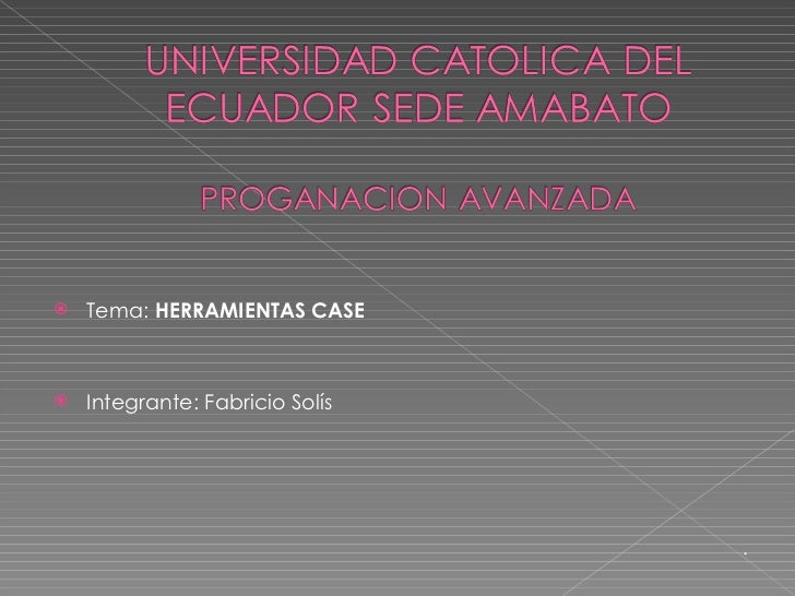 <ul><li>Tema:  HERRAMIENTAS CASE </li></ul><ul><li>Integrante: Fabricio Solís </li></ul><ul><ul><ul><li>. </li></ul></ul><...