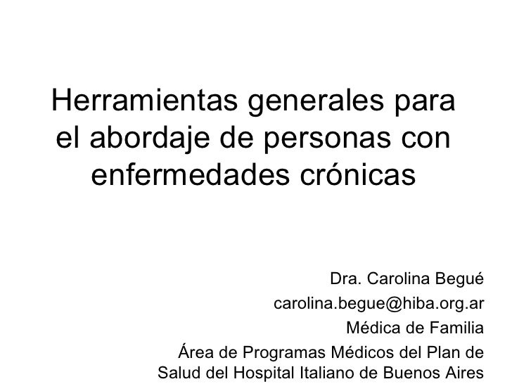 Herramientas generales para el abordaje de personas con enfermedades crónicas Dra. Carolina Begué [email_address] Médica d...