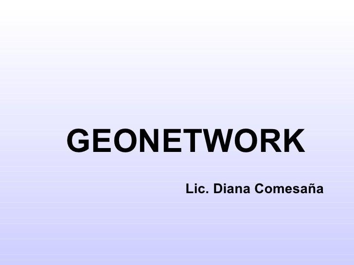 <ul><ul><li>GEONETWORK </li></ul></ul><ul><ul><li>Lic. Diana Comesaña </li></ul></ul>
