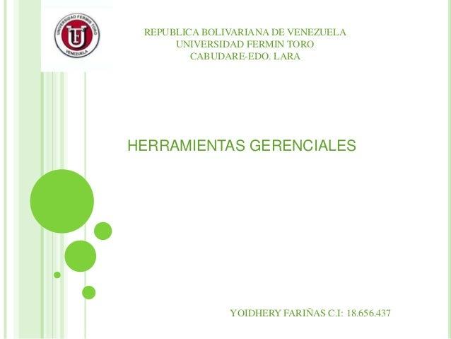 REPUBLICA BOLIVARIANA DE VENEZUELA UNIVERSIDAD FERMIN TORO CABUDARE-EDO. LARA  HERRAMIENTAS GERENCIALES  YOIDHERY FARIÑAS ...