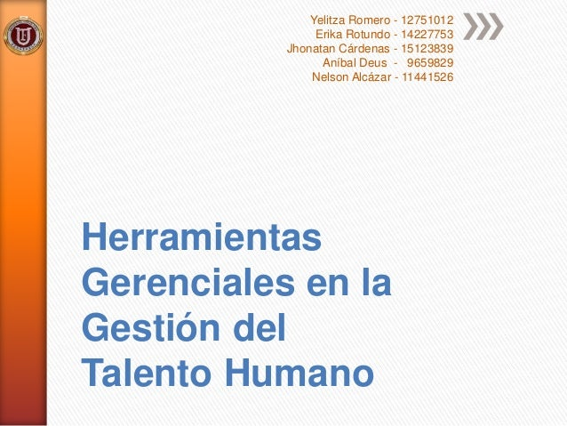 Herramientas Gerenciales en la Gestión del Talento Humano Yelitza Romero - 12751012 Erika Rotundo - 14227753 Jhonatan Cárd...