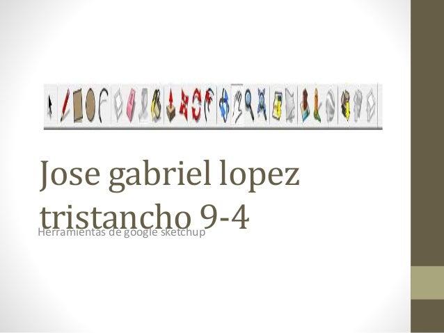 Jose gabriel lopez tristancho 9-4Herramientas de google sketchup
