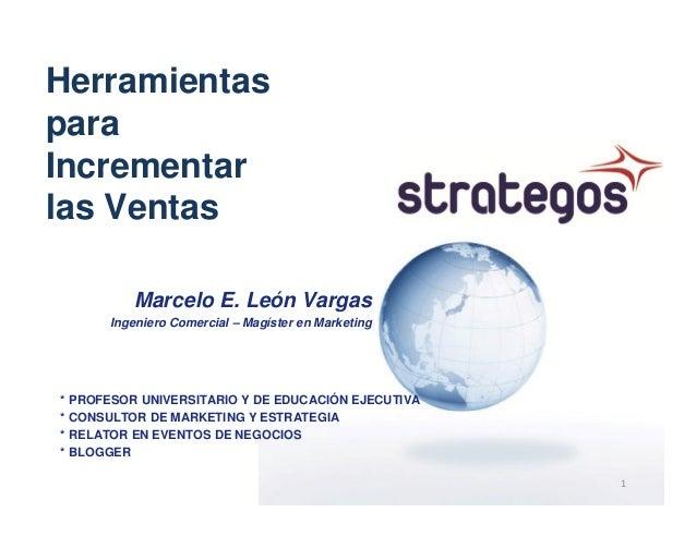 HerramientasparaIncrementarlas Ventas         Marcelo E. León Vargas      Ingeniero Comercial – Magíster en Marketing* PRO...