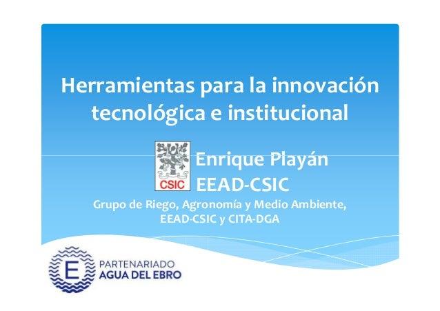 Herramientas para la innovación tecnológica e institucional Enrique PlayánEnrique Playán EEAD-CSIC Grupo de Riego, Agronom...