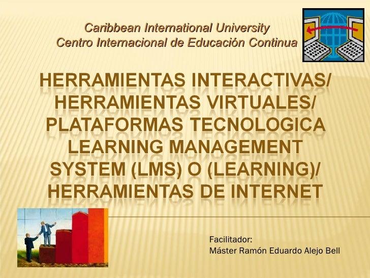 Caribbean International University Centro Internacional de Educación Continua Facilitador: Máster Ramón Eduardo Alejo Bell
