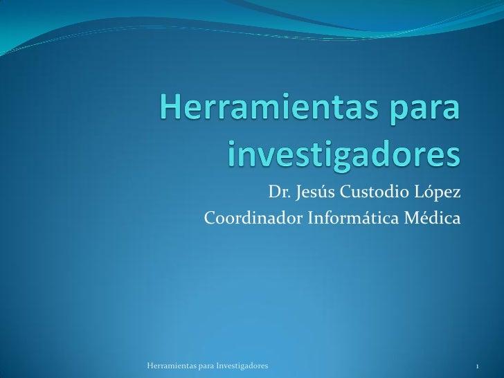 Dr. Jesús Custodio López              Coordinador Informática MédicaHerramientas para Investigadores                1