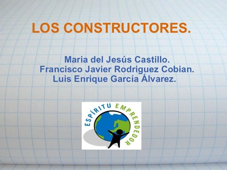 LOS CONSTRUCTORES. Maria del Jesús Castillo. Francisco Javier Rodriguez Cobian. Luis Enrique García Álvarez.