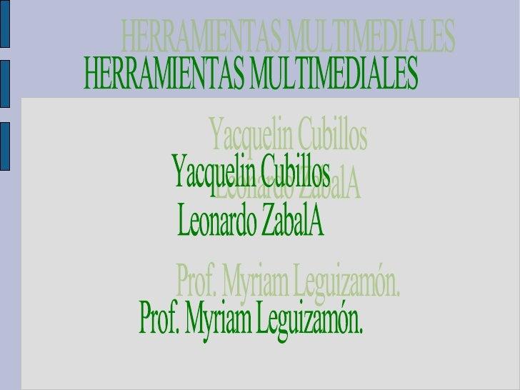 HERRAMIENTAS MULTIMEDIALES Yacquelin Cubillos Leonardo ZabalA Prof. Myriam Leguizamón.