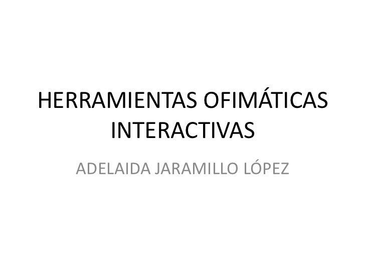 HERRAMIENTAS OFIMÁTICASINTERACTIVAS <br />ADELAIDA JARAMILLO LÓPEZ <br />